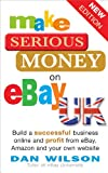 Dan Wilson Make Serious Money on eBay UK: Build a successful business online and profit from eBay, Amazon and your own website