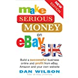 Make Serious Money on eBay UK: Build a successful business online and profit from eBay, Amazon and your own websiteby Dan Wilson