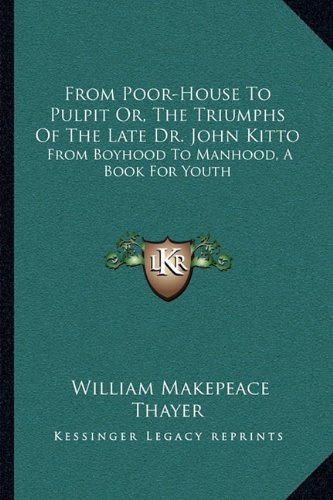 From Poor-House to Pulpit Or, the Triumphs of the Late Dr. John Kitto: From Boyhood to Manhood, a Book for Youth