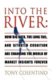 img - for Into the River: How Big Data, the Long Tail and Situated Cognition Are Changing the World of Market Insights Forever by Cosentino, Tony (2011) Paperback book / textbook / text book