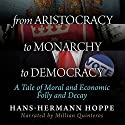 From Aristocracy to Monarchy to Democracy: A Tale of Moral and Economic Folly and Decay Audiobook by Hans-Hermann Hoppe Narrated by Millian Quinteros