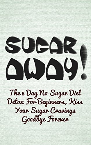 SUGAR AWAY! The 5 Day No Sugar Diet Detox For Beginners, Kiss Your Sugar Cravings Goodbye Forever (Recipes Book 1) by Tina Latio