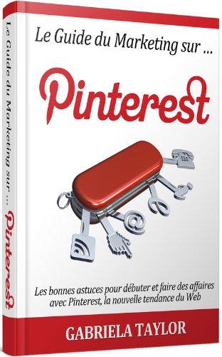 Couverture du livre Le Guide Du Marketing Sur Pinterest: les bonnes astuces pour débuter et faire des affaires avec Pinterest, la nouvelle tendance du Web