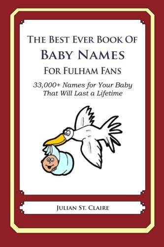 The Best Ever Book of Baby Names for Fulham Fans: 33,000+ Names for Your Baby That Will Last a Lifetime