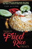 Tangy Fried Rice Treats: Ultimate Fried Rice Recipe Book for Those Who Want a Complete Fried Rice Cookbook