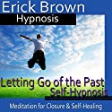 Letting Go of the Past Hypnosis: Meditation for Closure, Hypnosis Self Help, Binaural Beats Nlp  by Erick Brown Hypnosis Narrated by Erick Brown Hypnosis