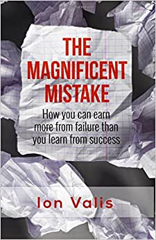 The Magnificent Mistake: How You Can Earn More From Failure Than You Learn From Success