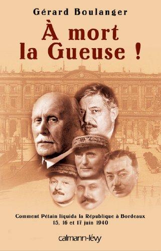 À mort la Gueuse ! : Comment Pétain liquida la république à Bordeaux 15,16 et 17 juin 1940 (Sciences Humaines et Essais)