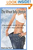 The Wheat Belly Lifestyle: The Beginner's Guide to Living a Wheat-Free Life: Includes Wheat Free Recipes to Get You Started (The Home Life series) (Volume 18)
