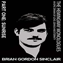 The Hemingway Monologues: An Epic Drama of Love, Genius and Eternity: Part One: Sunrise (Volume 1) Audiobook by Brian Gordan Sinclair Narrated by Brian Gordon Sinclair
