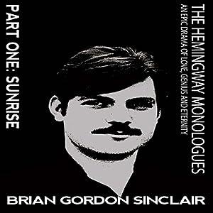 The Hemingway Monologues: An Epic Drama of Love, Genius and Eternity: Part One: Sunrise (Volume 1) Hörbuch von Brian Gordan Sinclair Gesprochen von: Brian Gordon Sinclair