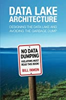 Data Lake Architecture: Designing the Data Lake and Avoiding the Garbage Dump Front Cover