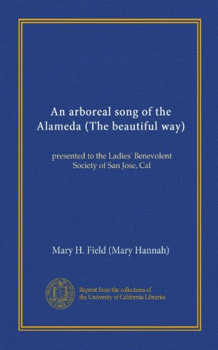 An arboreal song of the Alameda (The beautiful way): presented to the Ladies' Benevolent Society of San Jose, Cal PDF