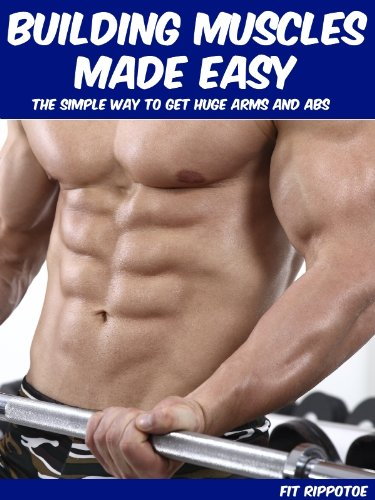 Building Muscles Made Easy: The Simple Way To Get Huge Arms And Abs