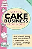 Start A Cake Business From Home: How To Make Money from your Handmade Celebration Cakes, Cupcakes, Cake Pops and more! UK Edition. by McNicol, Alison (2013) Paperback