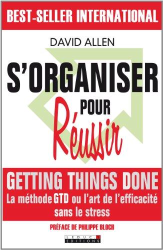 S'organiser pour réussir: Un maximum d'efficacité pour un minimum de stress !
