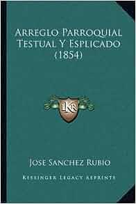 Arreglo Parroquial Testual Y Esplicado (1854) (Spanish Edition): Jose