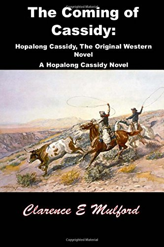 The Coming of Cassidy: Hopalong Cassidy, the Original Western Novel: (Clarence E Mulford Masterpiece Collection)