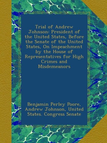 Trial of Andrew Johnson: President of the United States, Before the Senate of the United States, On Impeachment by the House of Representatives for High Crimes and Misdemeanors