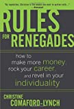 Rules for Renegades: How to Make More Money, Rock Your Career, and Revel in Your Individuality