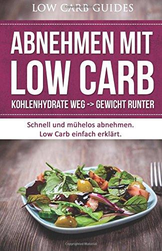 Abnehmen mit Low Carb: Kohlenhydrate weg -> Gewicht runter: Schnell und mühelos abnehmen. Low Carb einfach erklärt.