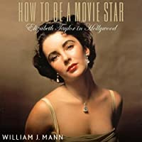 How to Be a Movie Star: Elizabeth Taylor in Hollywood (       UNABRIDGED) by William J. Mann Narrated by Mark Boyett