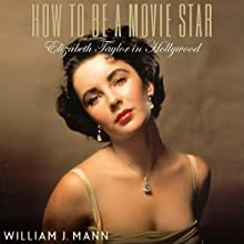 How to Be A Movie Star: Elizabeth Taylor in Hollywood Audiobook by William J. Mann Narrated by Mark Boyett