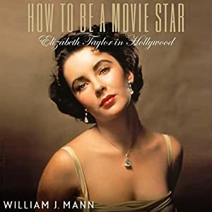How to Be a Movie Star: Elizabeth Taylor in Hollywood | [William J. Mann]