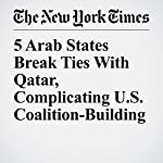 5 Arab States Break Ties With Qatar, Complicating U.S. Coalition-Building | Gardiner Harris,Michael R. Gordon