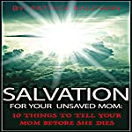 Salvation for Your Unsaved Mom: 10 Things to Tell Your Mom Before She Dies | Patrick Baldwin