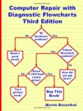Morris Rosenthal Computer Repair with Diagnostic Flowcharts Third Edition: Troubleshooting PC Hardware Problems from Boot Failure to Poor Performance