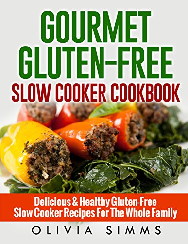 Gourmet Gluten-Free Slow Cooker Cookbook Delicious & Healthy Recipes For The Whole Family by Olivia Simms