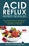 Acid Reflux Remedy Revealed: Your Ultimate Guide to Getting Rid of Your Heartburn Using Simple Yet Highly Effective Remedies