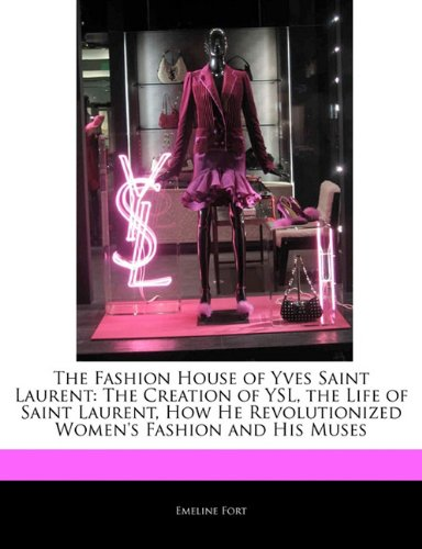 The Fashion House of Yves Saint Laurent: The Creation of YSL, the Life of Saint Laurent, How He Revolutionized Women's Fashion and His Muses