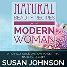 Natural Beauty Recipes for the Modern Woman: A Perfect Guide on How to Get That Natural Beauty (       UNABRIDGED) by Susan Johnson Narrated by Sarianna Gregg