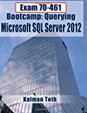 Kalman Toth Exam 70-461 Bootcamp: Querying Microsoft SQL Server 2012