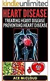 Heart Disease: Treating Heart Disease- Preventing Heart Disease (Heart Disease Remedies, Heart Disease Diet, Heart Health, Heart Exercise, Healthy Heart Foods) (English Edition)