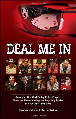 Deal Me In: Twenty of the World'sTop Poker Players Share the Heartbreaking and Inspiring Stories of How They Turned Pro