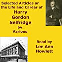 Selected Articles on the Life and Career of Harry Gordon Selfridge Audiobook by  Audio Books by Mike Vendetti Narrated by Lee Ann Howlett