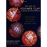 The Art of Polymer Clay Creative Surface Effects: Techniques and Projects Featuring Transfers, Stamps, Stencils, Inks, Paints, Mediums, and Morepar Donna Kato