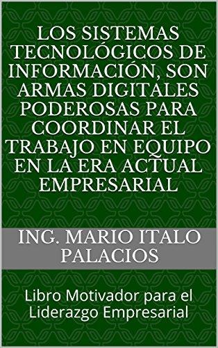ING. MARIO ITALO PALACIOS - LOS SISTEMAS TECNOLÓGICOS DE INFORMACIÓN, SON ARMAS DIGITALES PODEROSAS PARA COORDINAR EL TRABAJO EN EQUIPO EN LA ERA ACTUAL EMPRESARIAL: Libro Motivador ... el Liderazgo Empresarial (Spanish Edition)