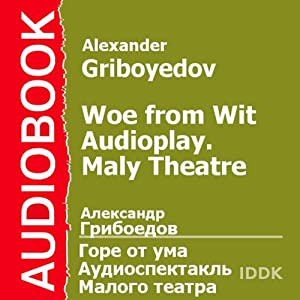 Woe from Wit: Maly Theatre Audioplay (Dramatized) | [Alexander Griboyedov]