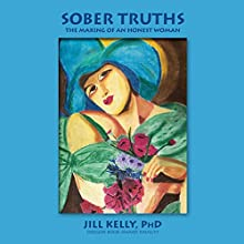 Sober Truths: The Making of an Honest Woman (       UNABRIDGED) by Jill Kelly Narrated by Jill Kelly