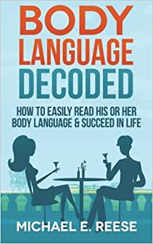 Body Language Decoded: How To Easily Read His Or Her Body Language & Succeed In Life