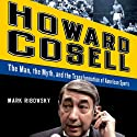 Howard Cosell: The Man the Myth and the Transformation of America (       UNABRIDGED) by Mark Ribowsky Narrated by Brian Holsopple