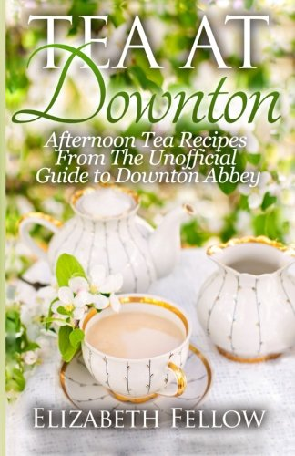 ... : Afternoon Tea Recipes From The Unofficial Guide To Downton Abbey