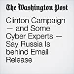Clinton Campaign — and Some Cyber Experts — Say Russia Is behind Email Release | Tom Hamburger,Ellen Nakashima