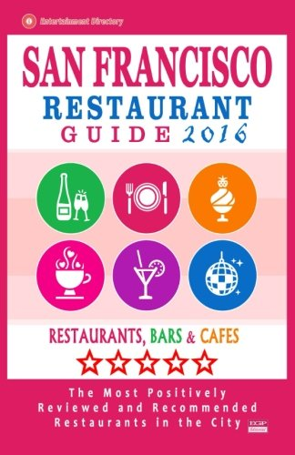 San Francisco Restaurant Guide 2016: Best Rated Restaurants in San Francisco - 500 restaurants, bars and cafés recommended for visitors, 2016