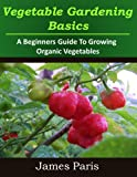 img - for Vegetable Gardening Basics: A Beginners Guide To Growing Organic Vegetables - Including Top Ten Easy Veg To Grow book / textbook / text book