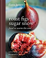 Roast Figs, Sugar Snow: Food to Warm the Soul